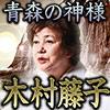 この人だけはホンモノ!【当代屈指の的中透視】青森の神様◆木村藤子